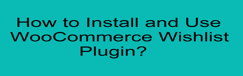 How to Install and Use WooCommerce Wishlist Plugin?