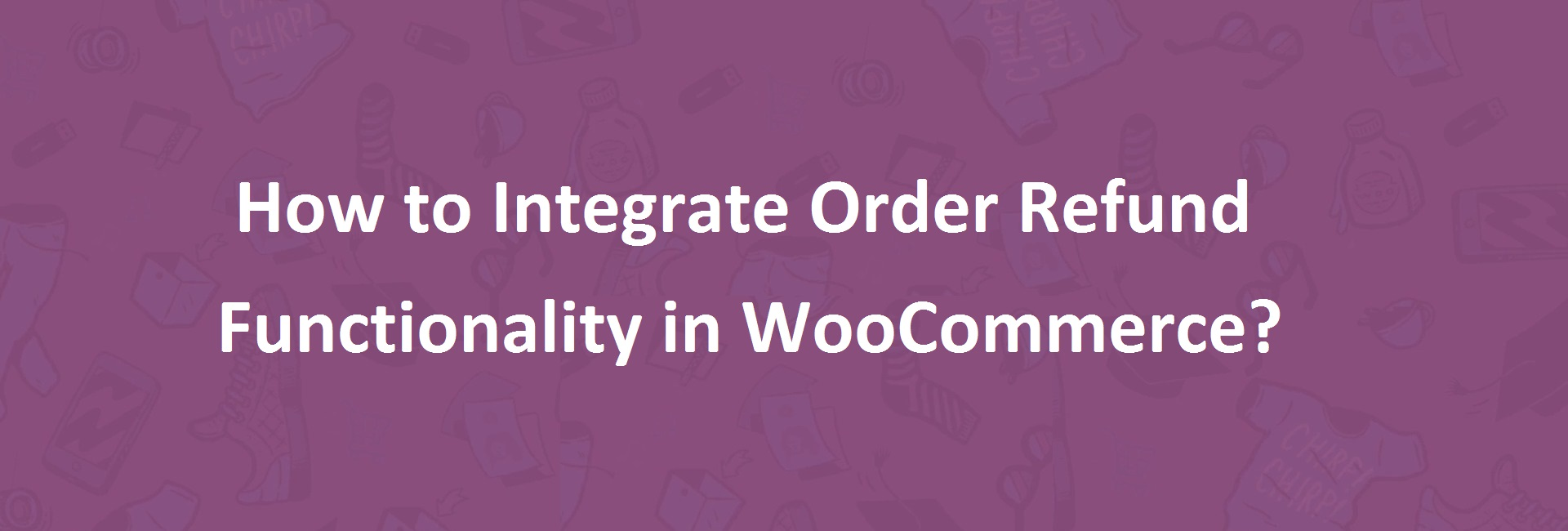How to Integrate Order Refund Functionality in WooCommerce?