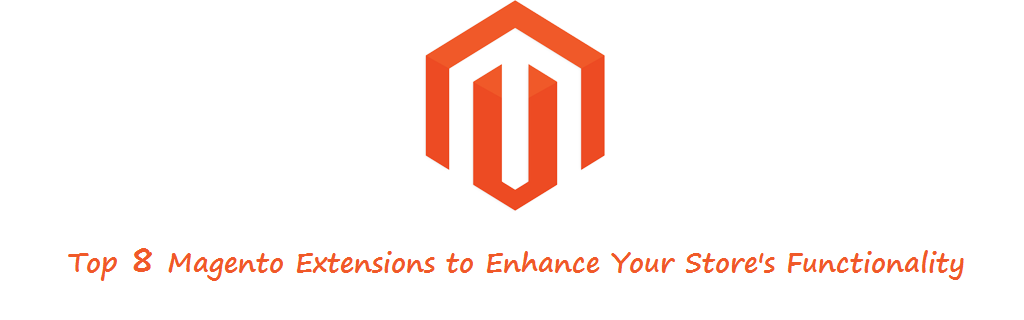 Enhance Your Store's Functionality with These 8 Magento Extensions